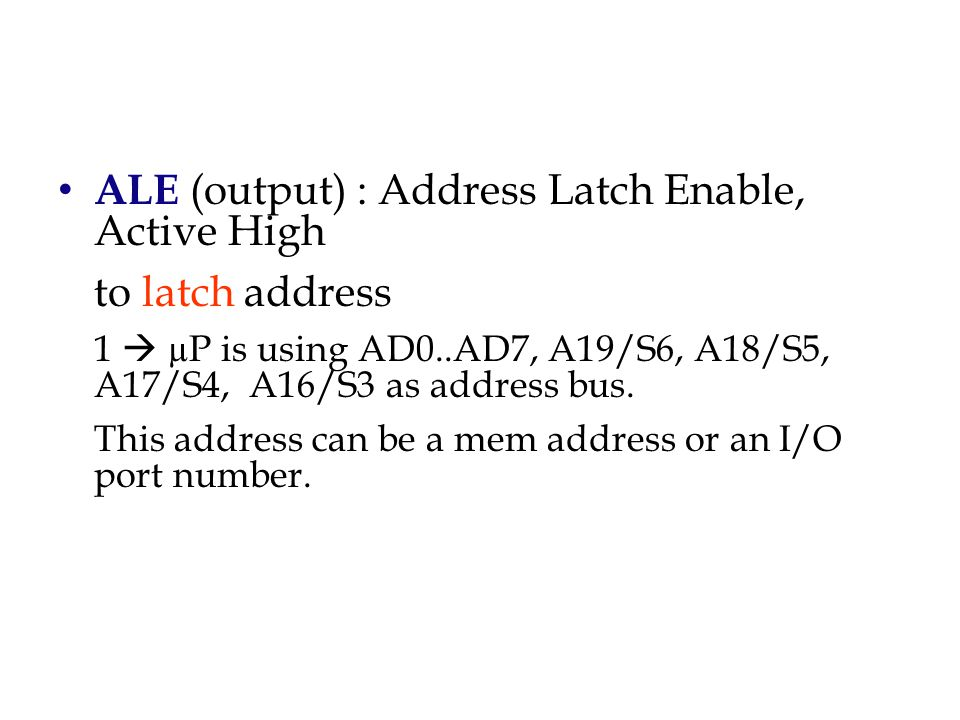 ALE (output) : Address Latch Enable, Active High to latch address 1  µP is using AD0..AD7, A19/S6, A18/S5, A17/S4, A16/S3 as address bus.