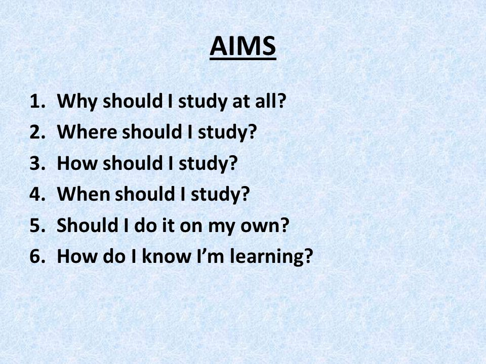AIMS 1.Why should I study at all. 2.Where should I study.