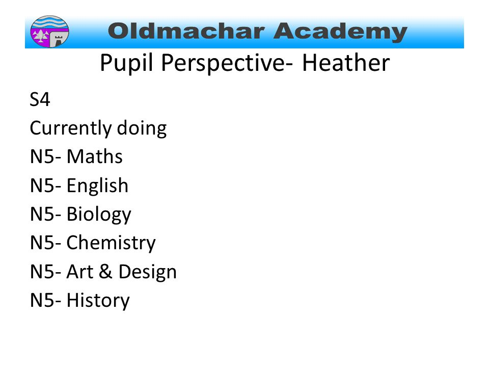 Pupil Perspective- Heather S4 Currently doing N5- Maths N5- English N5- Biology N5- Chemistry N5- Art & Design N5- History