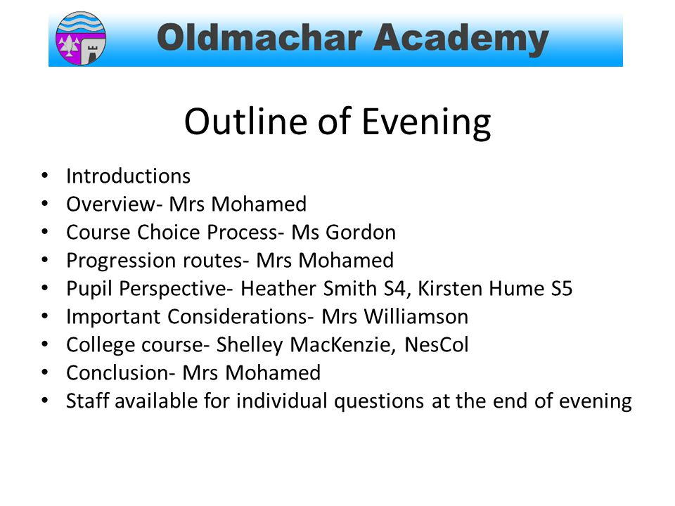 Outline of Evening Introductions Overview- Mrs Mohamed Course Choice Process- Ms Gordon Progression routes- Mrs Mohamed Pupil Perspective- Heather Smith S4, Kirsten Hume S5 Important Considerations- Mrs Williamson College course- Shelley MacKenzie, NesCol Conclusion- Mrs Mohamed Staff available for individual questions at the end of evening