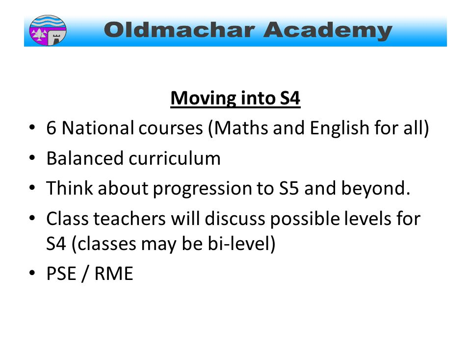 Moving into S4 6 National courses (Maths and English for all) Balanced curriculum Think about progression to S5 and beyond.