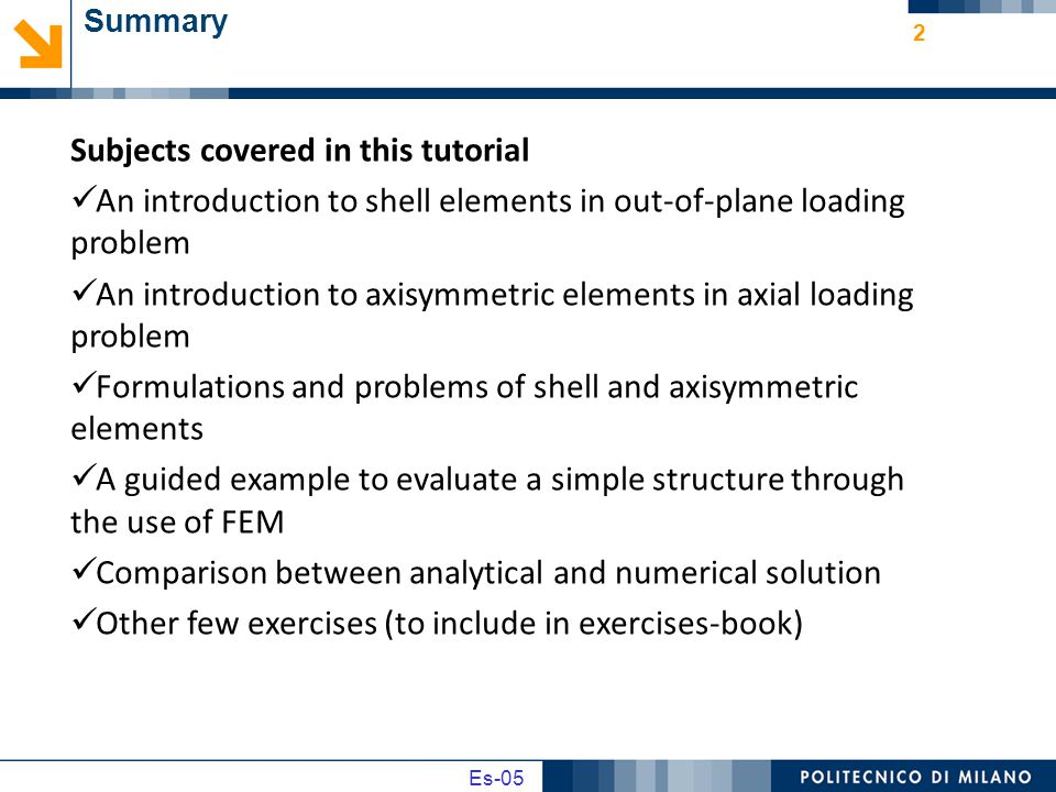 Es02 Es-05 Summary 2 Subjects covered in this tutorial An introduction to shell elements in out-of-plane loading problem An introduction to axisymmetric elements in axial loading problem Formulations and problems of shell and axisymmetric elements A guided example to evaluate a simple structure through the use of FEM Comparison between analytical and numerical solution Other few exercises (to include in exercises-book)