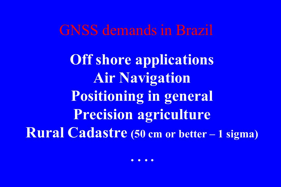 GNSS demands in Brazil Off shore applications Air Navigation Positioning in general Precision agriculture Rural Cadastre (50 cm or better – 1 sigma) ….