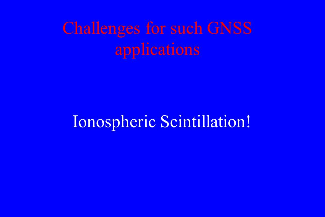 Challenges for such GNSS applications Ionospheric Scintillation!