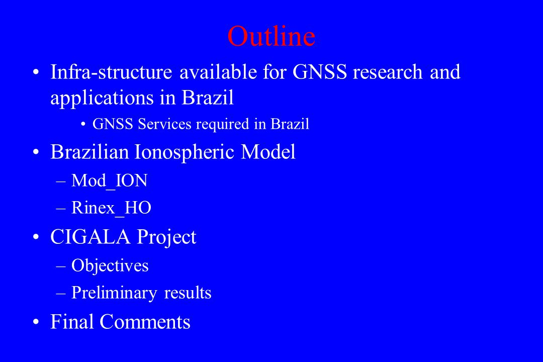 Outline Infra-structure available for GNSS research and applications in Brazil GNSS Services required in Brazil Brazilian Ionospheric Model –Mod_ION –Rinex_HO CIGALA Project –Objectives –Preliminary results Final Comments