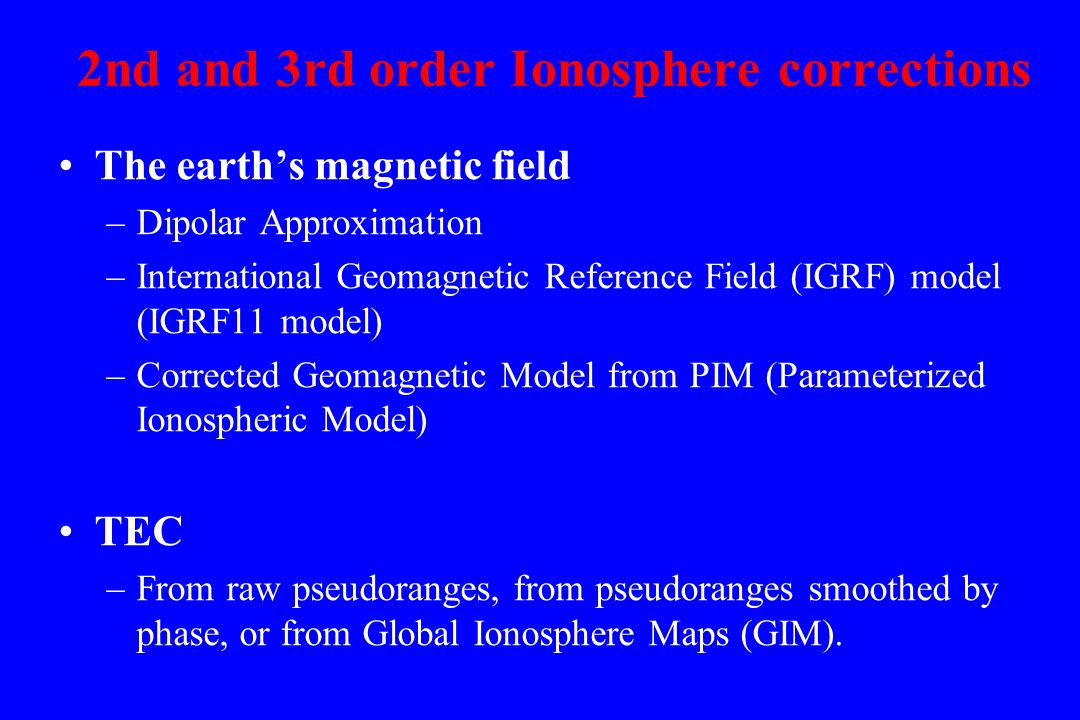 2nd and 3rd order Ionosphere corrections The earth's magnetic field –Dipolar Approximation –International Geomagnetic Reference Field (IGRF) model (IGRF11 model) –Corrected Geomagnetic Model from PIM (Parameterized Ionospheric Model) TEC –From raw pseudoranges, from pseudoranges smoothed by phase, or from Global Ionosphere Maps (GIM).