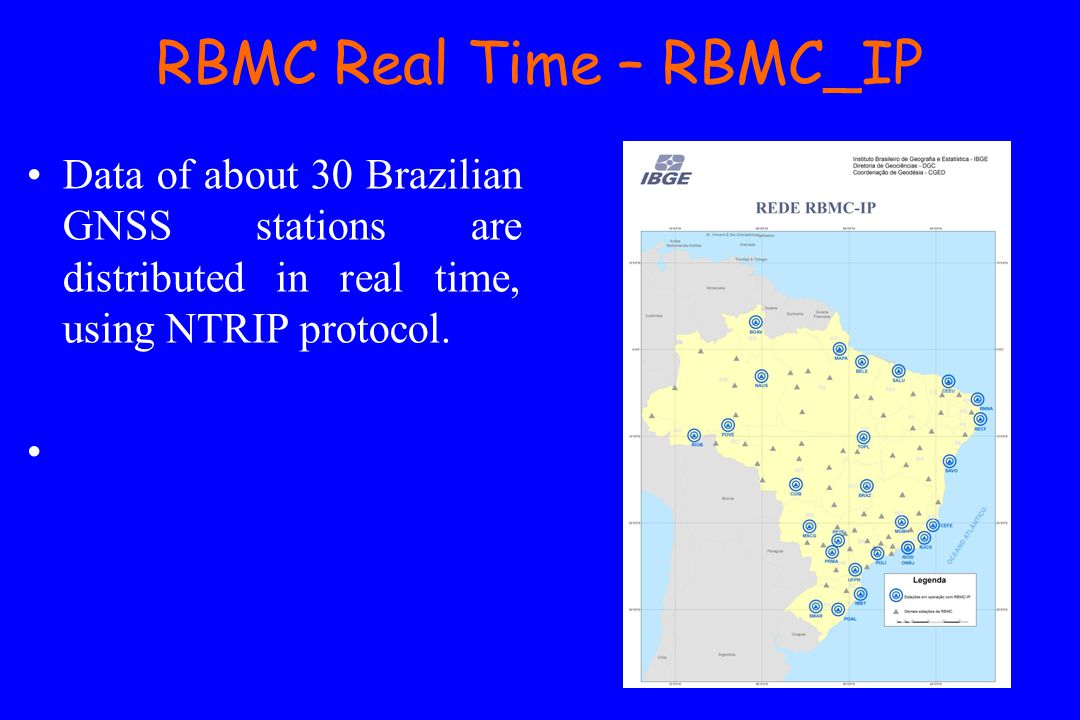 RBMC Real Time – RBMC_IP Data of about 30 Brazilian GNSS stations are distributed in real time, using NTRIP protocol.