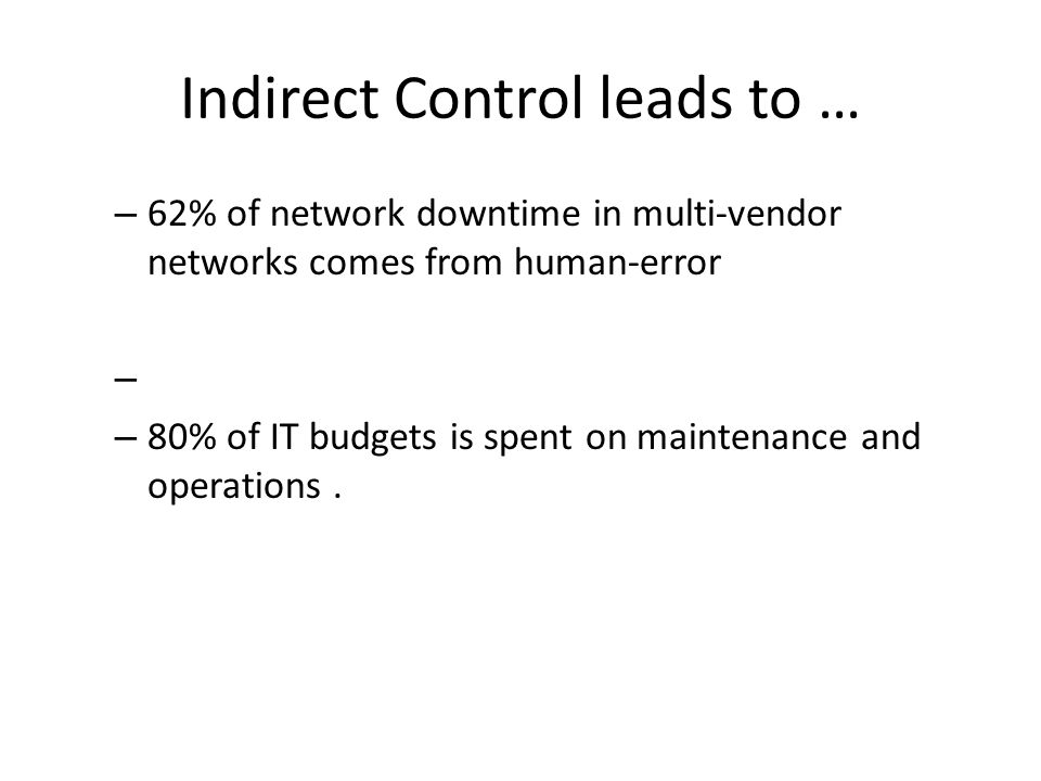 Indirect Control leads to … – 62% of network downtime in multi-vendor networks comes from human-error – – 80% of IT budgets is spent on maintenance and operations.
