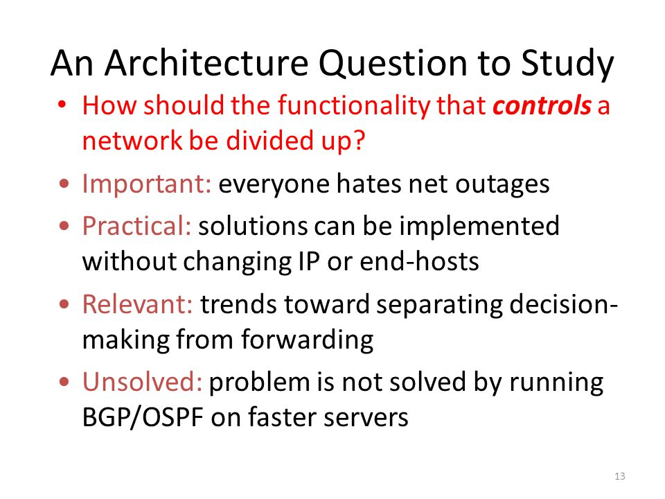 13 An Architecture Question to Study How should the functionality that controls a network be divided up.