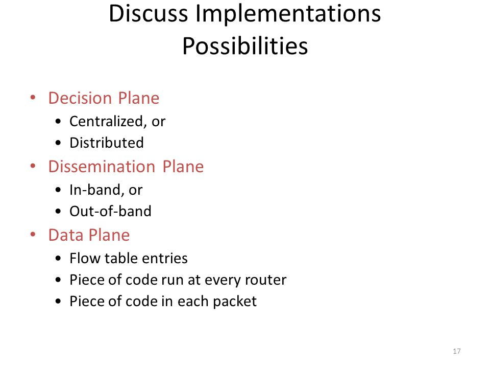 17 Discuss Implementations Possibilities Decision Plane Centralized, or Distributed Dissemination Plane In-band, or Out-of-band Data Plane Flow table entries Piece of code run at every router Piece of code in each packet