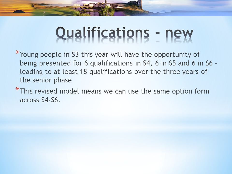 * Young people in S3 this year will have the opportunity of being presented for 6 qualifications in S4, 6 in S5 and 6 in S6 – leading to at least 18 qualifications over the three years of the senior phase * This revised model means we can use the same option form across S4-S6.