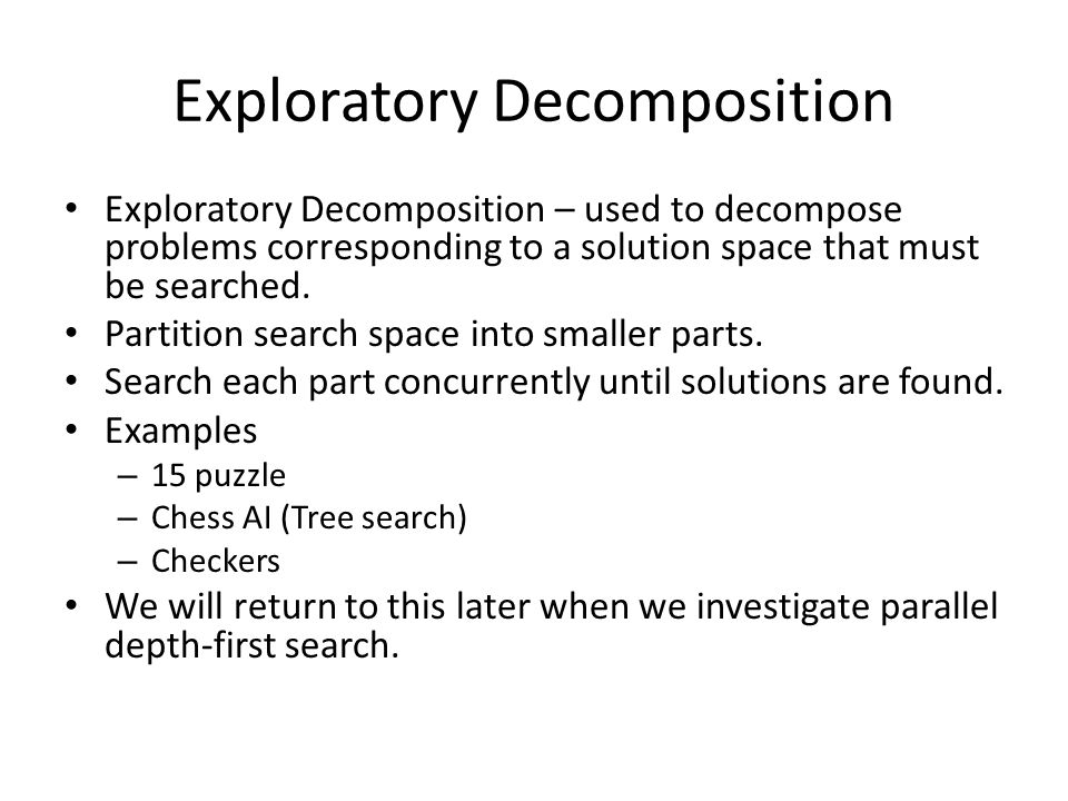 Exploratory Decomposition Exploratory Decomposition – used to decompose problems corresponding to a solution space that must be searched.