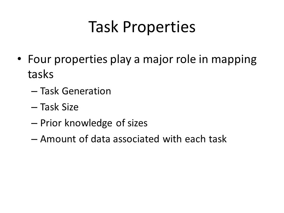 Task Properties Four properties play a major role in mapping tasks – Task Generation – Task Size – Prior knowledge of sizes – Amount of data associated with each task