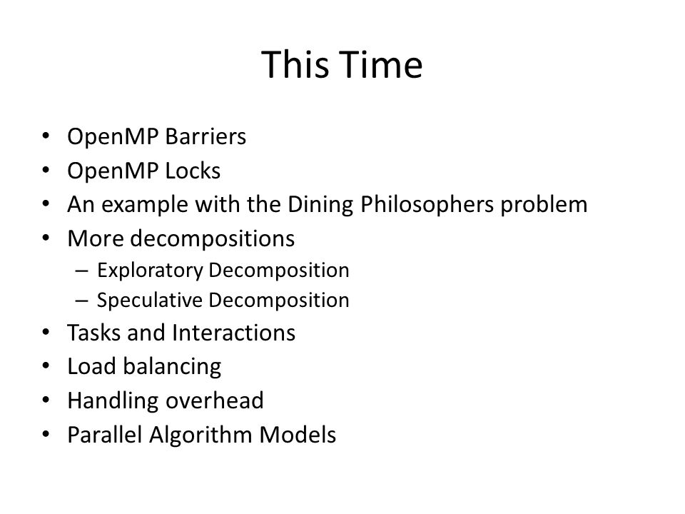 This Time OpenMP Barriers OpenMP Locks An example with the Dining Philosophers problem More decompositions – Exploratory Decomposition – Speculative Decomposition Tasks and Interactions Load balancing Handling overhead Parallel Algorithm Models