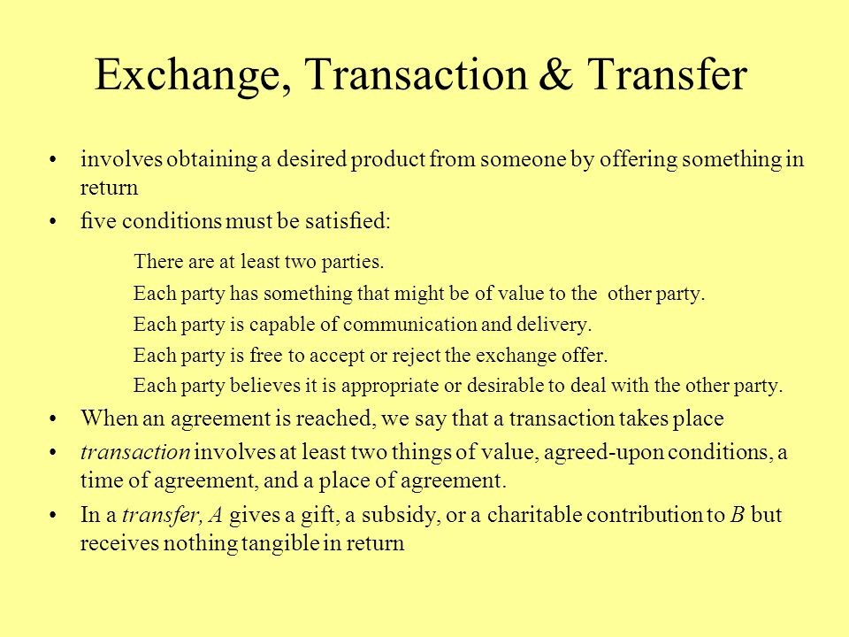 Exchange, Transaction & Transfer involves obtaining a desired product from someone by offering something in return five conditions must be satisfied: There are at least two parties.