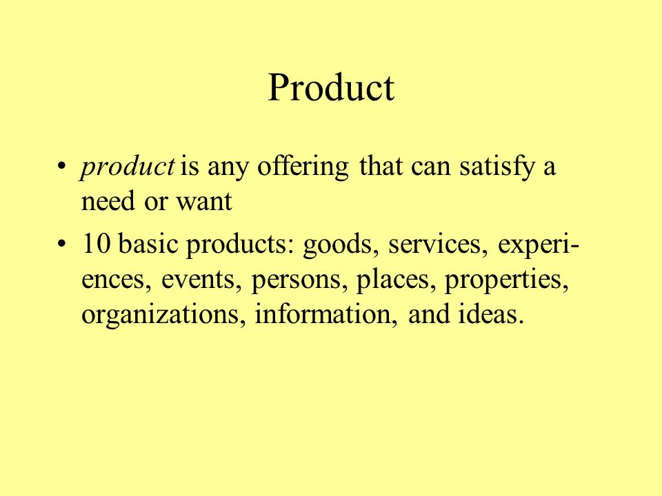 Product product is any offering that can satisfy a need or want 10 basic products: goods, services, experi- ences, events, persons, places, properties, organizations, information, and ideas.