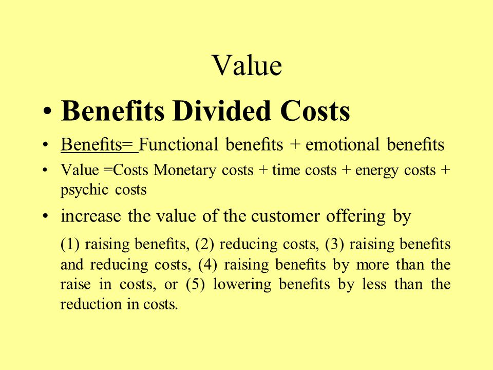 Value Benefits Divided Costs Benefits= Functional benefits + emotional benefits Value =Costs Monetary costs + time costs + energy costs + psychic costs increase the value of the customer offering by (1) raising benefits, (2) reducing costs, (3) raising benefits and reducing costs, (4) raising benefits by more than the raise in costs, or (5) lowering benefits by less than the reduction in costs.