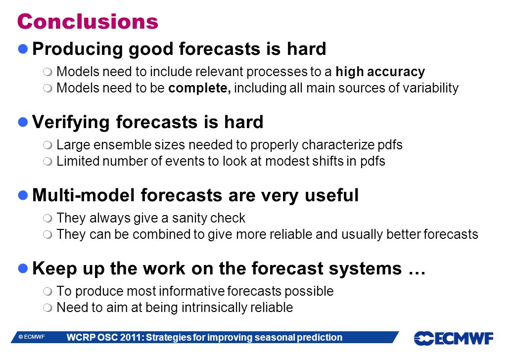 WCRP OSC 2011: Strategies for improving seasonal prediction © ECMWF Producing good forecasts is hard  Models need to include relevant processes to a high accuracy  Models need to be complete, including all main sources of variability Verifying forecasts is hard  Large ensemble sizes needed to properly characterize pdfs  Limited number of events to look at modest shifts in pdfs Multi-model forecasts are very useful  They always give a sanity check  They can be combined to give more reliable and usually better forecasts Keep up the work on the forecast systems …  To produce most informative forecasts possible  Need to aim at being intrinsically reliable Conclusions