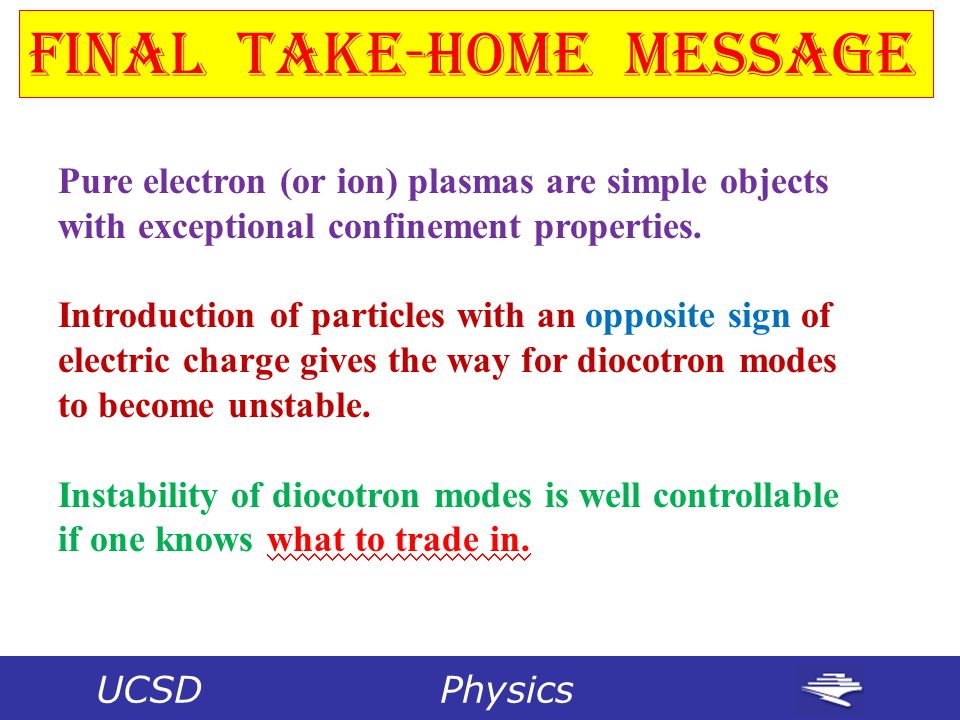 Final Take-Home Message Pure electron (or ion) plasmas are simple objects with exceptional confinement properties.