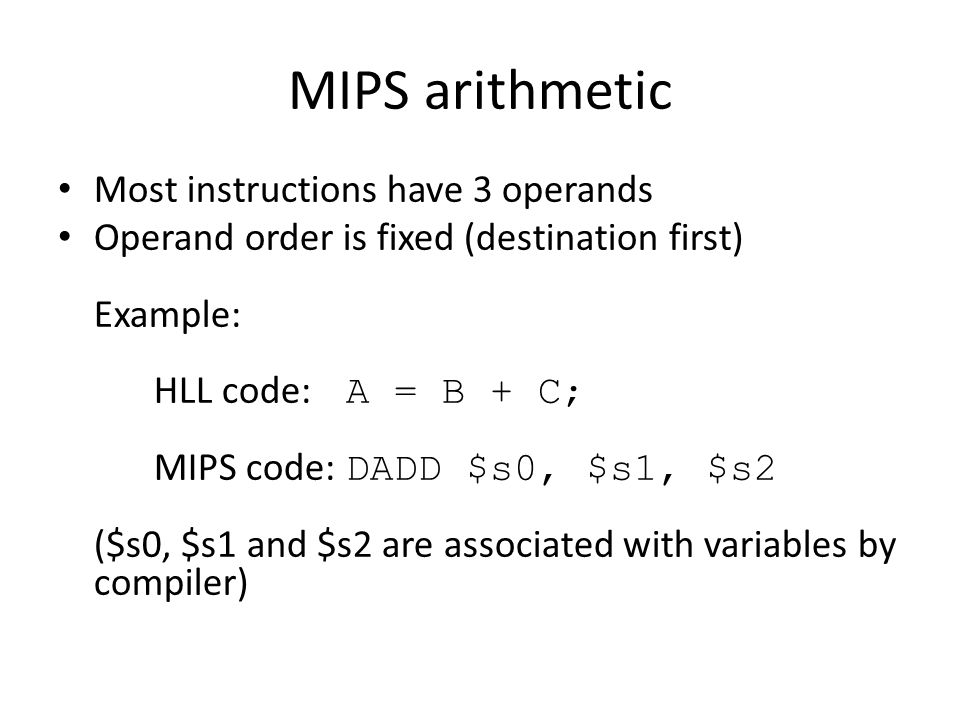 MIPS arithmetic Most instructions have 3 operands Operand order is fixed (destination first) Example: HLL code: A = B + C; MIPS code: DADD $s0, $s1, $s2 ($s0, $s1 and $s2 are associated with variables by compiler)