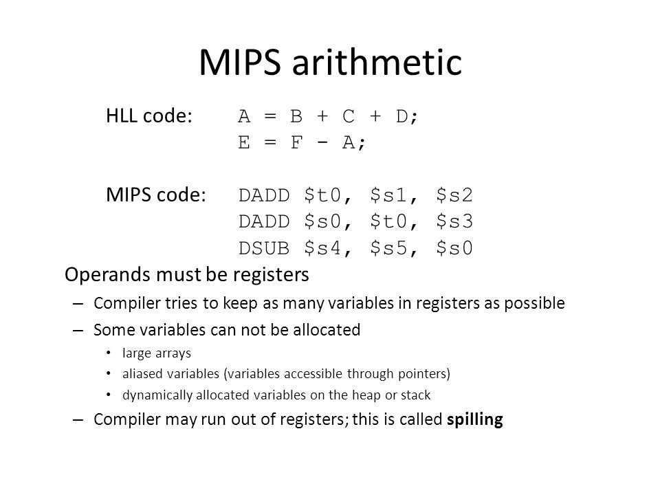 MIPS arithmetic HLL code: A = B + C + D; E = F - A; MIPS code: DADD $t0, $s1, $s2 DADD $s0, $t0, $s3 DSUB $s4, $s5, $s0 Operands must be registers – Compiler tries to keep as many variables in registers as possible – Some variables can not be allocated large arrays aliased variables (variables accessible through pointers) dynamically allocated variables on the heap or stack – Compiler may run out of registers; this is called spilling