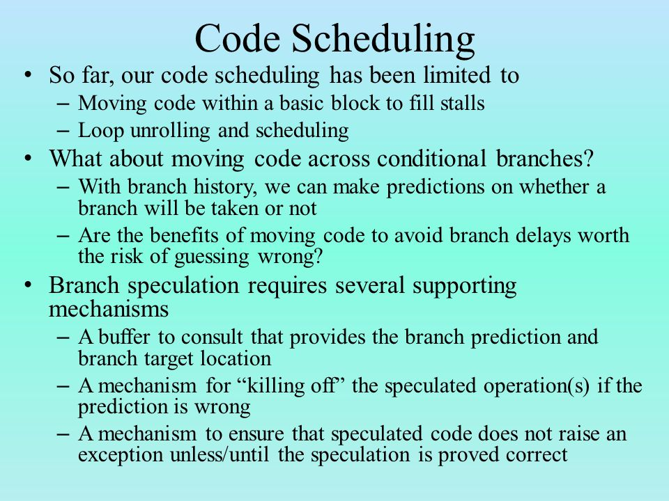 Code Scheduling So far, our code scheduling has been limited to – Moving code within a basic block to fill stalls – Loop unrolling and scheduling What about moving code across conditional branches.