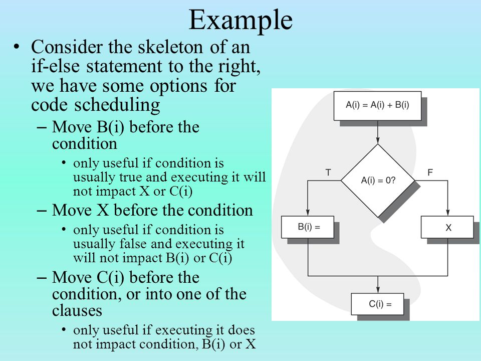 Example Consider the skeleton of an if-else statement to the right, we have some options for code scheduling – Move B(i) before the condition only useful if condition is usually true and executing it will not impact X or C(i) – Move X before the condition only useful if condition is usually false and executing it will not impact B(i) or C(i) – Move C(i) before the condition, or into one of the clauses only useful if executing it does not impact condition, B(i) or X