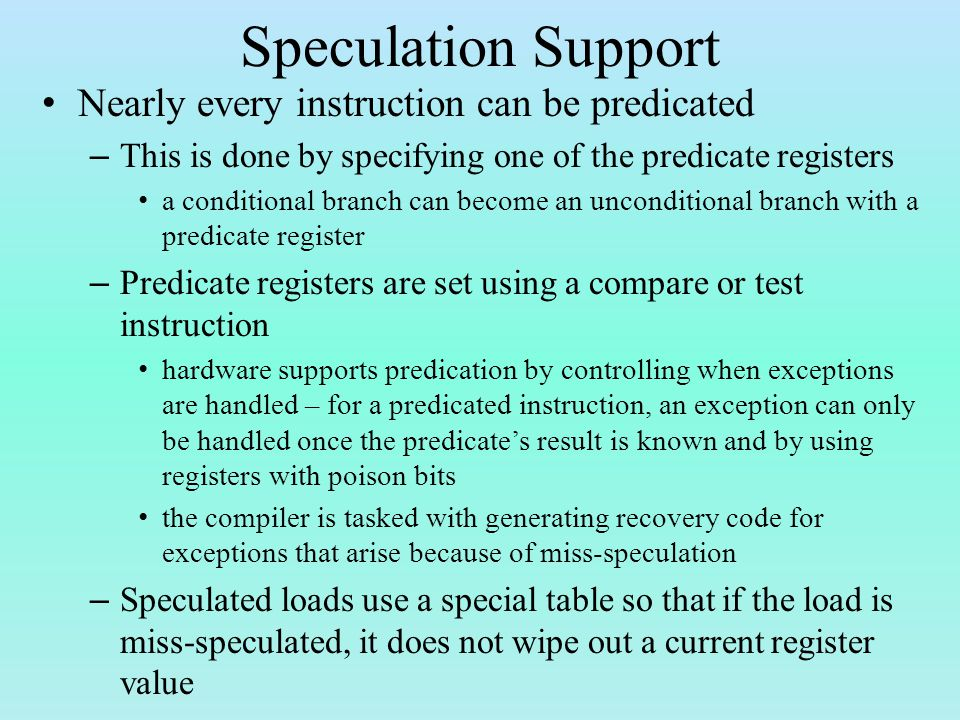 Speculation Support Nearly every instruction can be predicated – This is done by specifying one of the predicate registers a conditional branch can become an unconditional branch with a predicate register – Predicate registers are set using a compare or test instruction hardware supports predication by controlling when exceptions are handled – for a predicated instruction, an exception can only be handled once the predicate's result is known and by using registers with poison bits the compiler is tasked with generating recovery code for exceptions that arise because of miss-speculation – Speculated loads use a special table so that if the load is miss-speculated, it does not wipe out a current register value