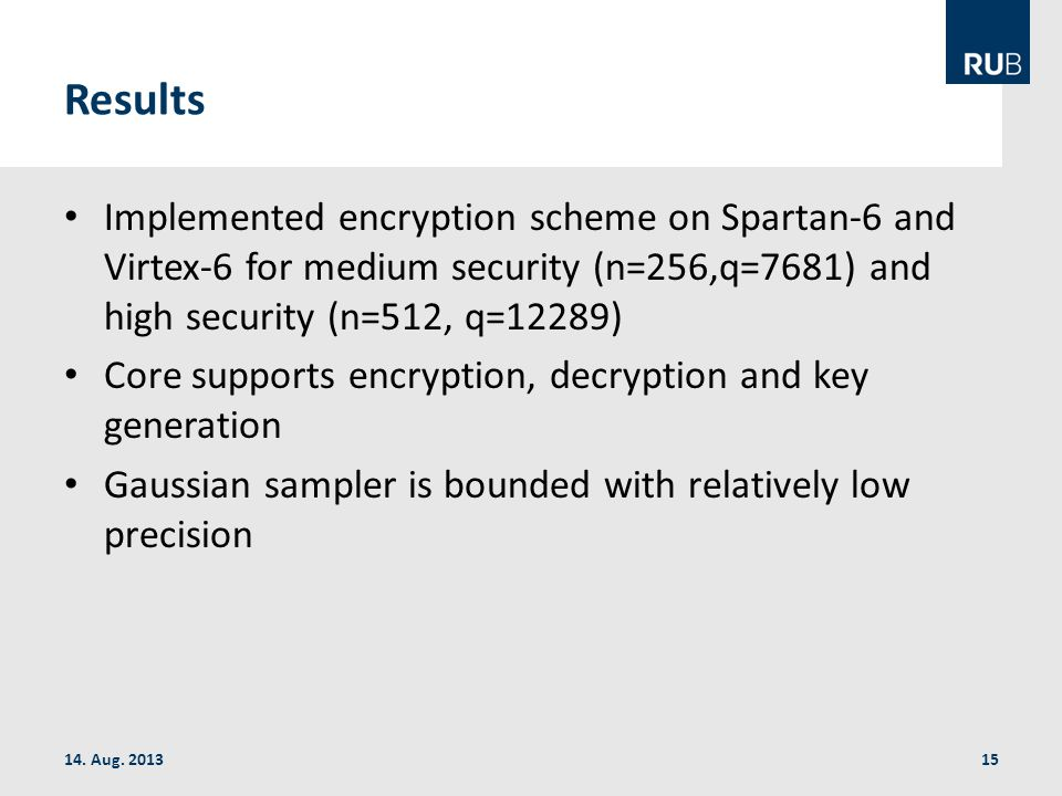 Results Implemented encryption scheme on Spartan-6 and Virtex-6 for medium security (n=256,q=7681) and high security (n=512, q=12289) Core supports encryption, decryption and key generation Gaussian sampler is bounded with relatively low precision 14.