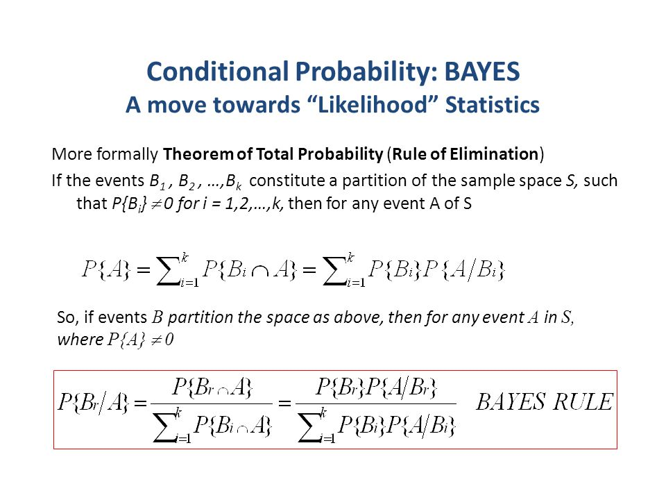 Conditional Probability: BAYES A move towards Likelihood Statistics More formally Theorem of Total Probability (Rule of Elimination) If the events B 1, B 2, …,B k constitute a partition of the sample space S, such that P{B i }  0 for i = 1,2,…,k, then for any event A of S So, if events B partition the space as above, then for any event A in S, where P{A}  0