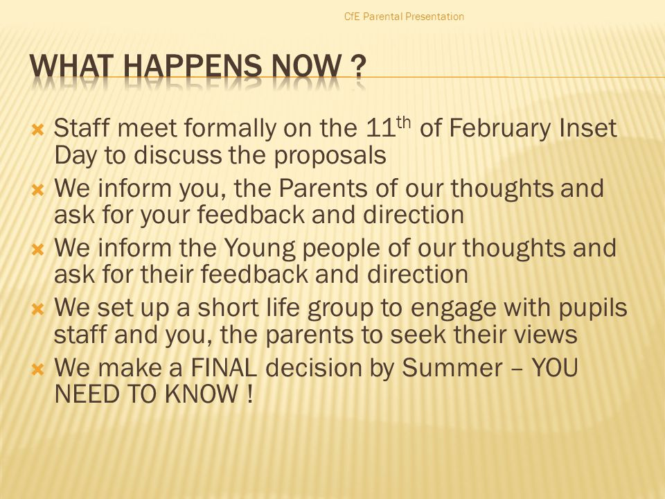  Staff meet formally on the 11 th of February Inset Day to discuss the proposals  We inform you, the Parents of our thoughts and ask for your feedback and direction  We inform the Young people of our thoughts and ask for their feedback and direction  We set up a short life group to engage with pupils staff and you, the parents to seek their views  We make a FINAL decision by Summer – YOU NEED TO KNOW .
