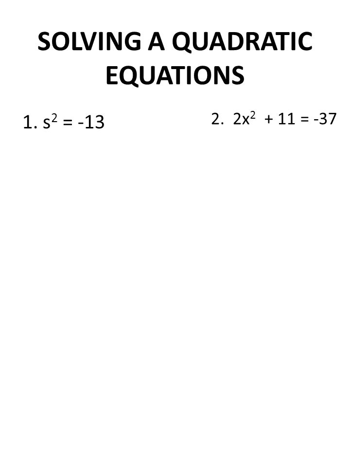 SOLVING A QUADRATIC EQUATIONS 1. s 2 = -13 2. 2x 2 + 11 = -37