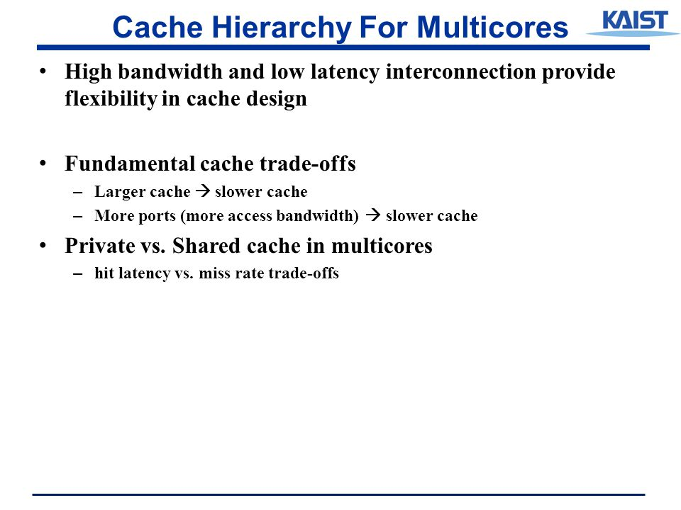 Cache Hierarchy For Multicores High bandwidth and low latency interconnection provide flexibility in cache design Fundamental cache trade-offs – Larger cache  slower cache – More ports (more access bandwidth)  slower cache Private vs.