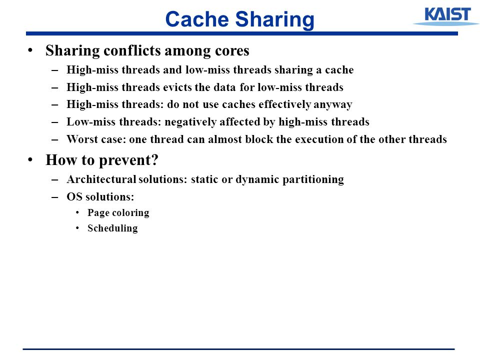 Cache Sharing Sharing conflicts among cores – High-miss threads and low-miss threads sharing a cache – High-miss threads evicts the data for low-miss threads – High-miss threads: do not use caches effectively anyway – Low-miss threads: negatively affected by high-miss threads – Worst case: one thread can almost block the execution of the other threads How to prevent.