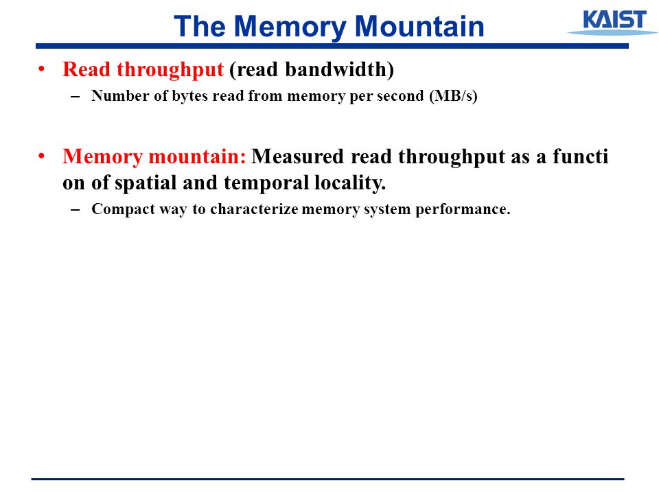 The Memory Mountain Read throughput (read bandwidth) – Number of bytes read from memory per second (MB/s) Memory mountain: Measured read throughput as a functi on of spatial and temporal locality.