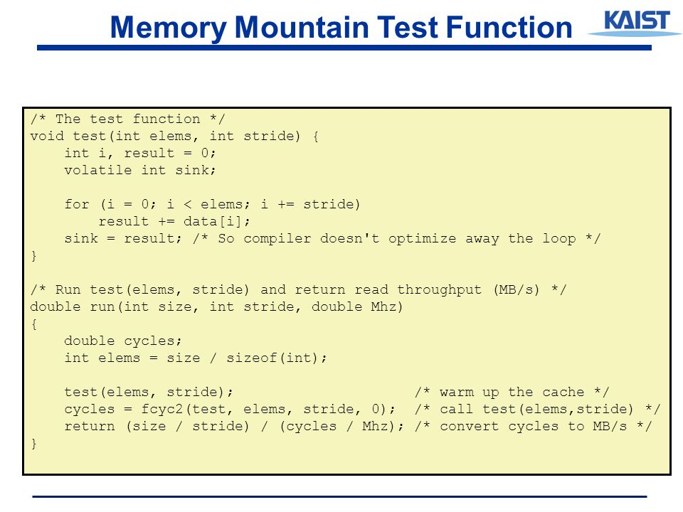 Memory Mountain Test Function /* The test function */ void test(int elems, int stride) { int i, result = 0; volatile int sink; for (i = 0; i < elems; i += stride) result += data[i]; sink = result; /* So compiler doesn t optimize away the loop */ } /* Run test(elems, stride) and return read throughput (MB/s) */ double run(int size, int stride, double Mhz) { double cycles; int elems = size / sizeof(int); test(elems, stride); /* warm up the cache */ cycles = fcyc2(test, elems, stride, 0); /* call test(elems,stride) */ return (size / stride) / (cycles / Mhz); /* convert cycles to MB/s */ }