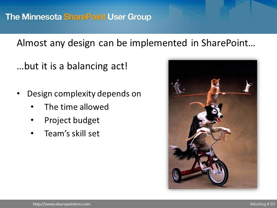 Meeting # 93http://www.sharepointmn.com Almost any design can be implemented in SharePoint… …but it is a balancing act.