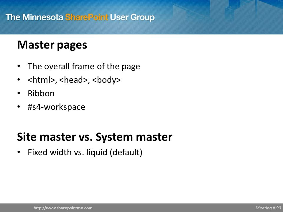 Meeting # 93http://www.sharepointmn.com Master pages The overall frame of the page,, Ribbon #s4-workspace Site master vs.