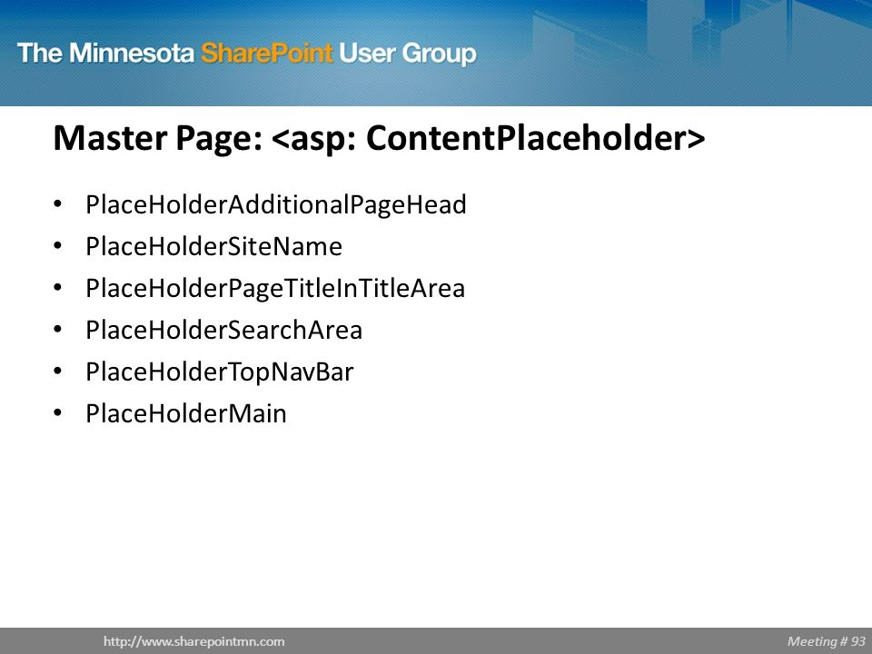 Meeting # 93http://www.sharepointmn.com Master Page: PlaceHolderAdditionalPageHead PlaceHolderSiteName PlaceHolderPageTitleInTitleArea PlaceHolderSearchArea PlaceHolderTopNavBar PlaceHolderMain