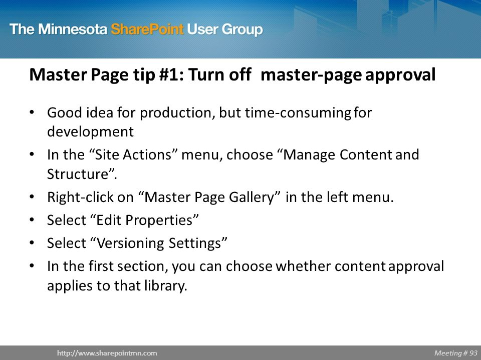 Meeting # 93http://www.sharepointmn.com Master Page tip #1: Turn off master-page approval Good idea for production, but time-consuming for development In the Site Actions menu, choose Manage Content and Structure .