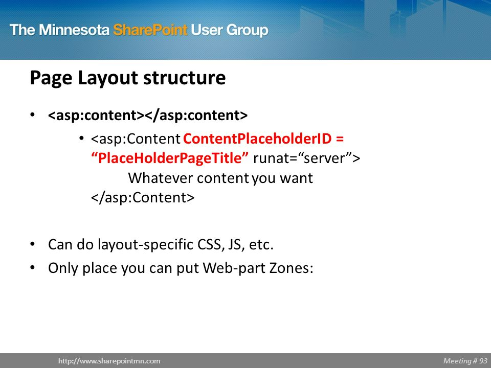 Meeting # 93http://www.sharepointmn.com Page Layout structure Whatever content you want Can do layout-specific CSS, JS, etc.