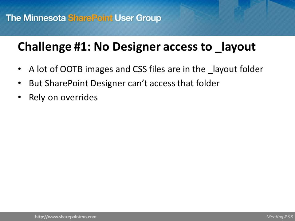 Meeting # 93http://www.sharepointmn.com Challenge #1: No Designer access to _layout A lot of OOTB images and CSS files are in the _layout folder But SharePoint Designer can't access that folder Rely on overrides