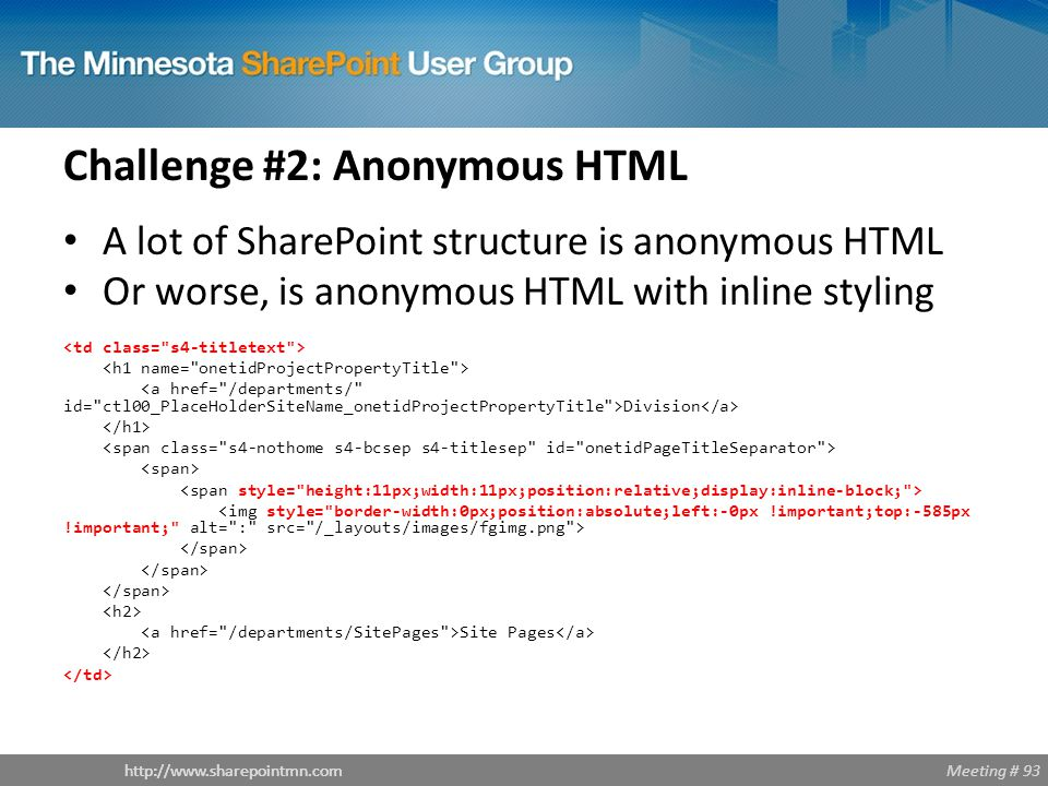 Meeting # 93http://www.sharepointmn.com Challenge #2: Anonymous HTML A lot of SharePoint structure is anonymous HTML Or worse, is anonymous HTML with inline styling Division Site Pages