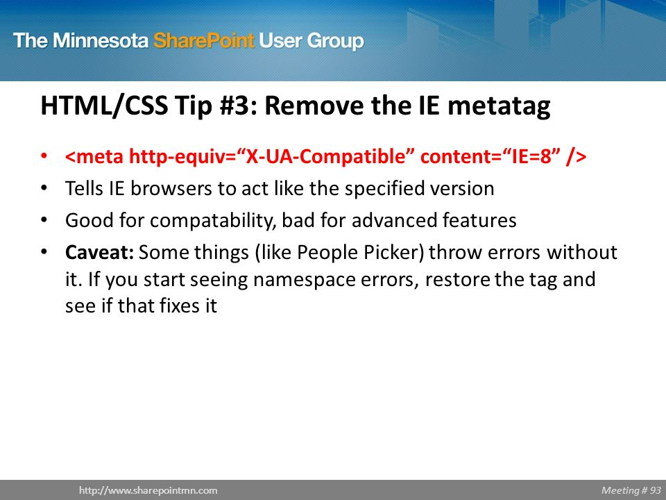 Meeting # 93http://www.sharepointmn.com HTML/CSS Tip #3: Remove the IE metatag Tells IE browsers to act like the specified version Good for compatability, bad for advanced features Caveat: Some things (like People Picker) throw errors without it.