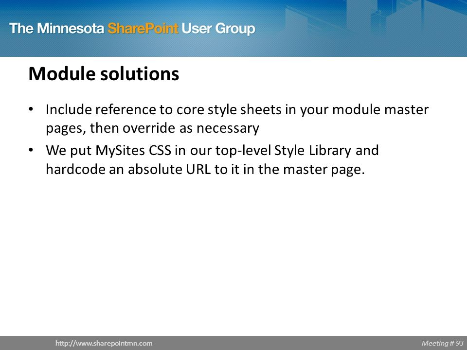 Meeting # 93http://www.sharepointmn.com Module solutions Include reference to core style sheets in your module master pages, then override as necessary We put MySites CSS in our top-level Style Library and hardcode an absolute URL to it in the master page.