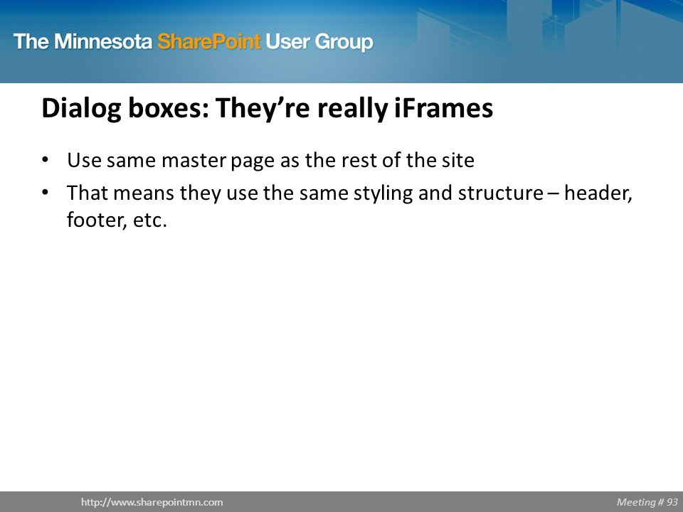 Meeting # 93http://www.sharepointmn.com Dialog boxes: They're really iFrames Use same master page as the rest of the site That means they use the same styling and structure – header, footer, etc.