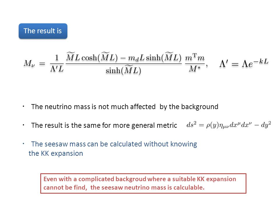 The result is ・ The neutrino mass is not much affected by the background ・ The result is the same for more general metric ・ The seesaw mass can be calculated without knowing the KK expansion Even with a complicated backgroud where a suitable KK expansion cannot be find, the seesaw neutrino mass is calculable.