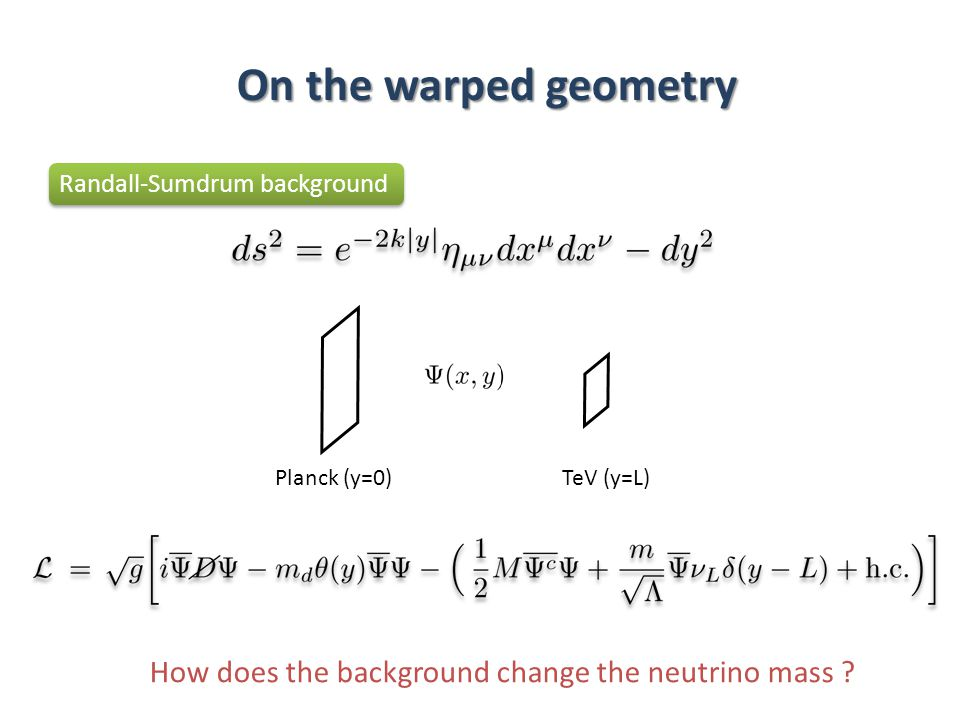 On the warped geometry Randall-Sumdrum background Planck (y=0)TeV (y=L) How does the background change the neutrino mass