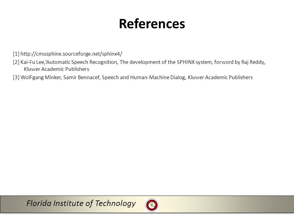 [1] http://cmusphinx.sourceforge.net/sphinx4/ [2] Kai-Fu Lee,'Automatic Speech Recognition, The development of the SPHINX system, forword by Raj Reddy, Kluwer Academic Publishers [3] WolFgang Minker, Samir Bennacef, Speech and Human-Machine Dialog, Kluwer Academic Publishers 14 Florida Institute of Technology References
