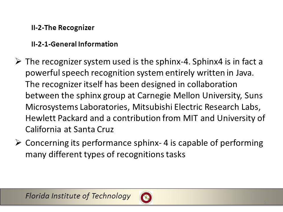 Florida Institute of Technology 5 II-2-The Recognizer II-2-1-General Information  The recognizer system used is the sphinx-4.